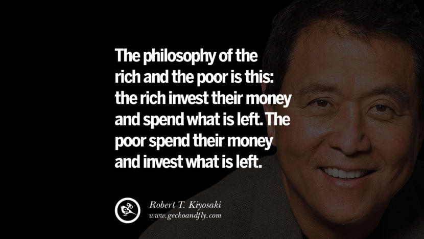 The philosophy of the rich and the poor is this: the rich invest their money and spend what is left. The poor spend their money and invest what is left. Quote by Robert Kiyosaki