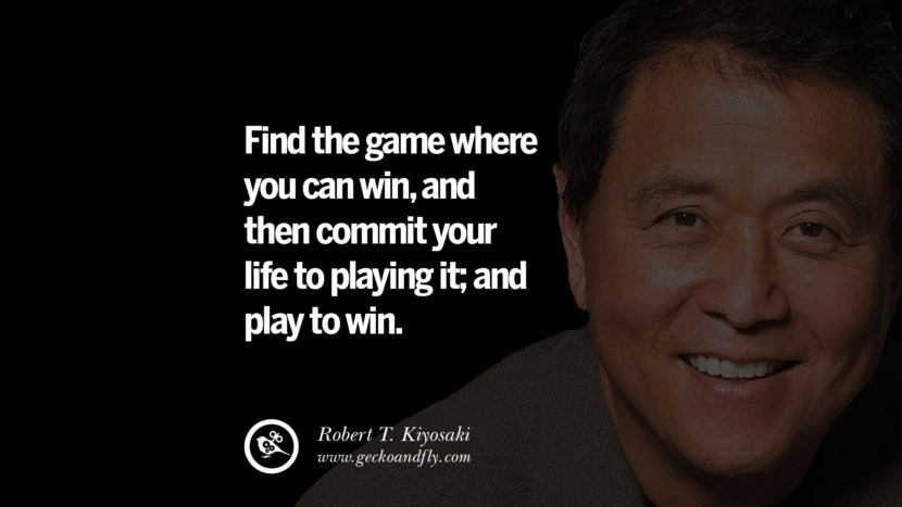 Find the game where you can win, and then commit your life to playing it; and play to win. Quote by Robert Kiyosaki