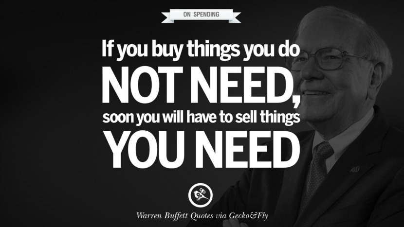 On Spending - If you buy things you don't need, soon you will have to sell things you need. Excellent Advice By Warren Buffet On Investment Quotes
