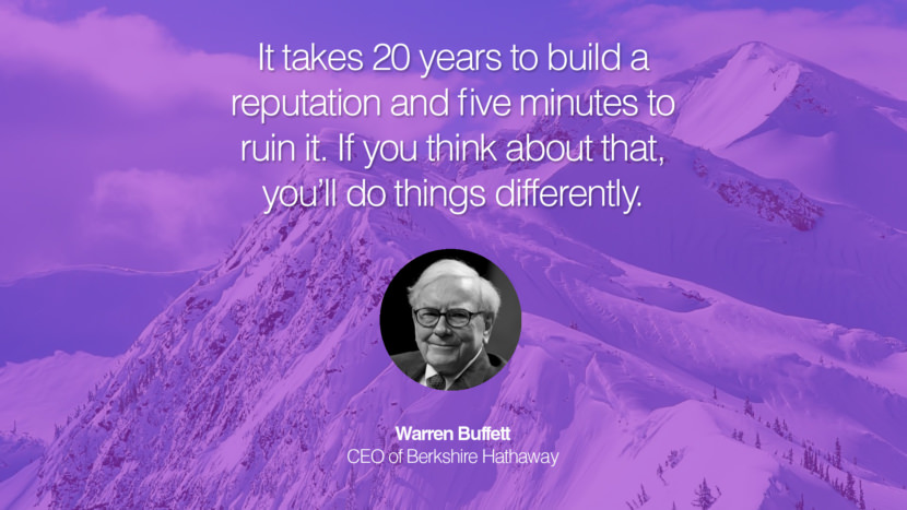 It takes 20 years to build a reputation and five minutes to ruin it. If you think about that, you'll do things differently. Warren Buffett CEO of Berkshire Hathaway entrepreneur business quote success people instagram twitter reddit pinterest tumblr facebook famous inspirational best sayings geckoandfly www.geckoandfly.com