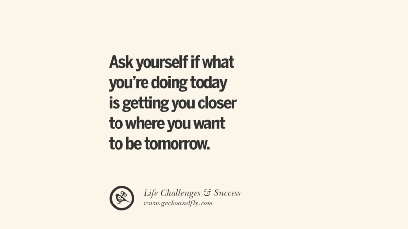 Ask yourself if what you're doing today is getting you closer to where you want to be tomorrow. quotes about life challenge and success instagram 36 Quotes About Life Challenges And The Pursuit Of Success twitter reddit facebook pinterest tumblr famous inspirational best sayings