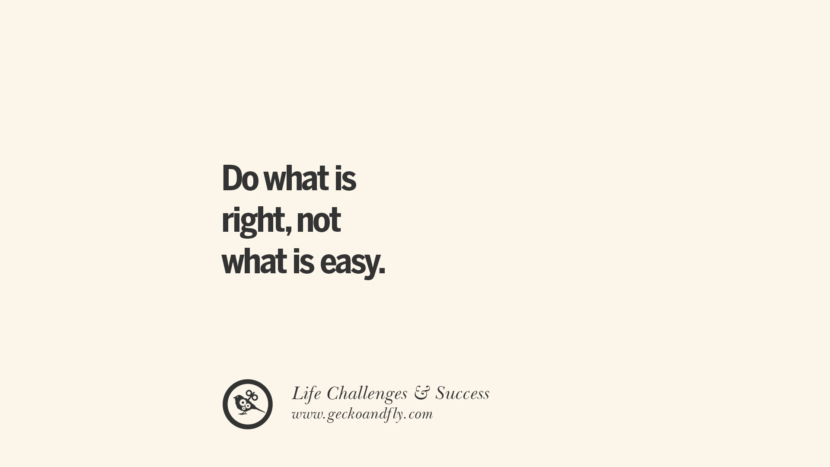 Do what is right, not what is easy. quotes about life challenge and success instagram 36 Quotes About Life Challenges And The Pursuit Of Success twitter reddit facebook pinterest tumblr famous inspirational best sayings