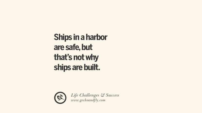 Ships in a harbor are safe, but that's not why ships are built. quotes about life challenge and success instagram 36 Quotes About Life Challenges And The Pursuit Of Success twitter reddit facebook pinterest tumblr famous inspirational best sayings