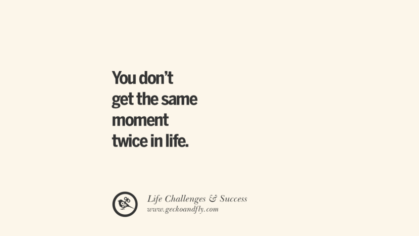 You don't get the same moment twice in life. quotes about life challenge and success instagram 36 Quotes About Life Challenges And The Pursuit Of Success twitter reddit facebook pinterest tumblr famous inspirational best sayings