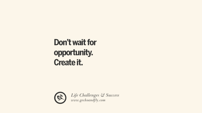 Don't wait for opportunity. Create it. quotes about life challenge and success instagram 36 Quotes About Life Challenges And The Pursuit Of Success twitter reddit facebook pinterest tumblr famous inspirational best sayings