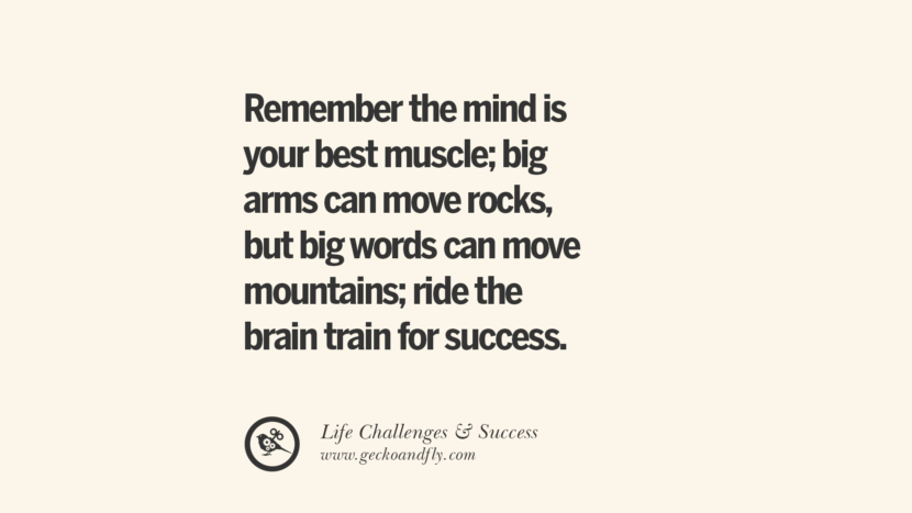 Remember the mind is your best muscle; big arms can move rocks, but big words can move mountains; ride the brain train for success.