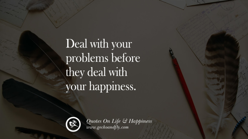 Deal with your problems before they deal with your happiness. happy life quote instagram quotes about being happy with life and love twitter reddit facebook pinterest tumblr