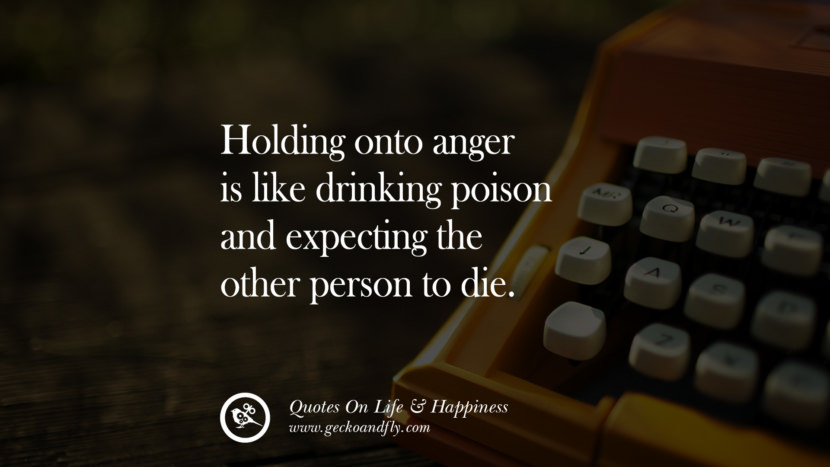 Holding onto anger is like drinking poison and expecting the other person to die. happy life quote instagram quotes about being happy with life and love twitter reddit facebook pinterest tumblr