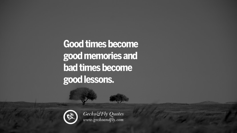 Good times become good memories and bad times become good lessons. life learned lesson quotes tumblr instagram Wise Quotes And Sayings About Life And The Human Behaviour twitter reddit facebook pinterest Quotes About Moving On And Letting Go Of The Past & Embrace the Future free quotes tumblr