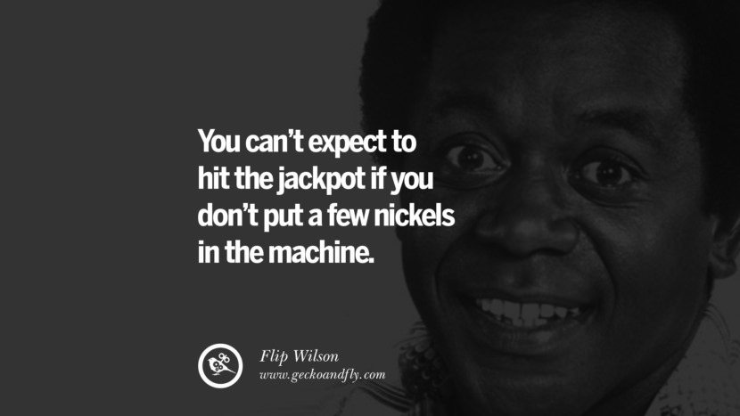 You can't expect to hit the jackpot if you don't put a few nickels in the machine. - Flip Wilson quotes believe in yourself never give up twitter reddit facebook pinterest tumblr Motivational Quotes For Entrepreneur On Starting A Home Based Small Business