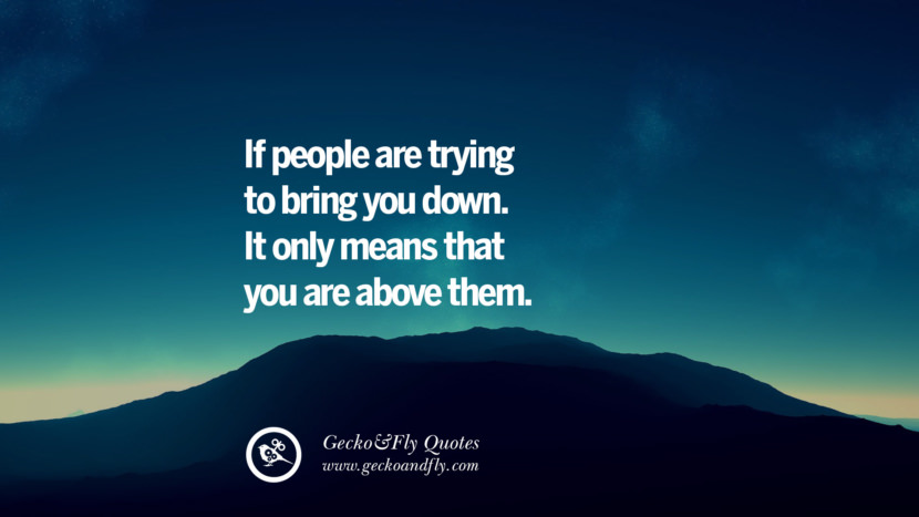 If people are trying to bring you down. It only means that you are above them.