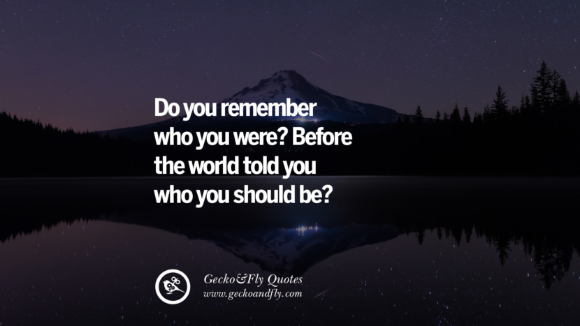Do you remember who you were? Before the world told you who you should be?