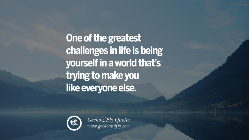 One of the greatest challenges in life is being yourself in a world that's trying to make you like everyone else. quote about self confidence instagram Believing In Yourself speech tumblr facebook twitter reddit pinterest