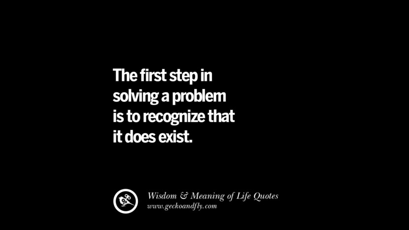 The first step in solving a problem is to recognize that it does exist.