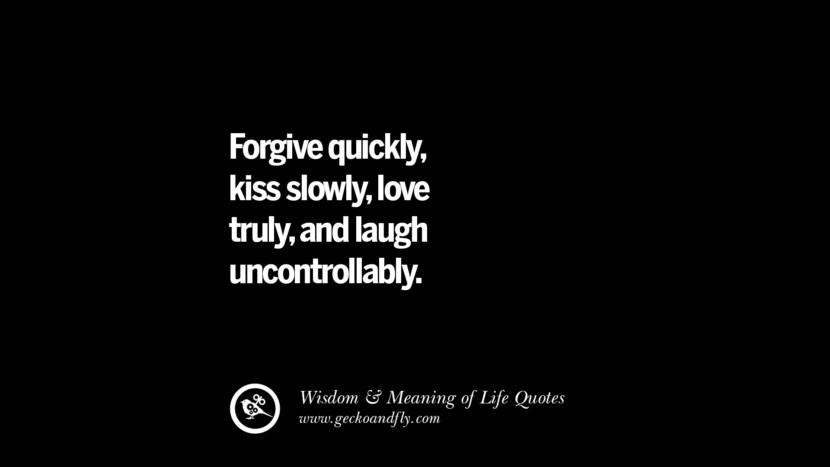 Forgive quickly, kiss slowly, love truly, and laugh uncontrollably.