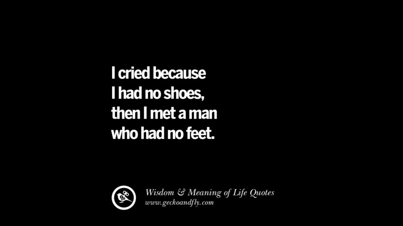 I cried because I had no shoes, then I met a man who had no feet.