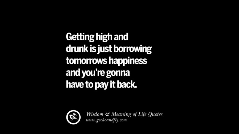 Getting high and drunk is just borrowing tomorrows happiness and you're gonna have to pay it back.