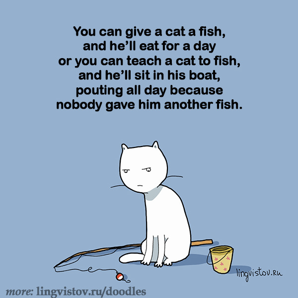 You can give a cat a fish and he'll eat for a day or you can teach a cat to fish, and he'll sit in his boat, pouting all day because nobody gave him another fish. 40 Funny Doodles For Cat Lovers and Your Cat Crazy Lady Friend grumpy tom talking nyan instagram pinterest facebook twitter comic pictures youtube