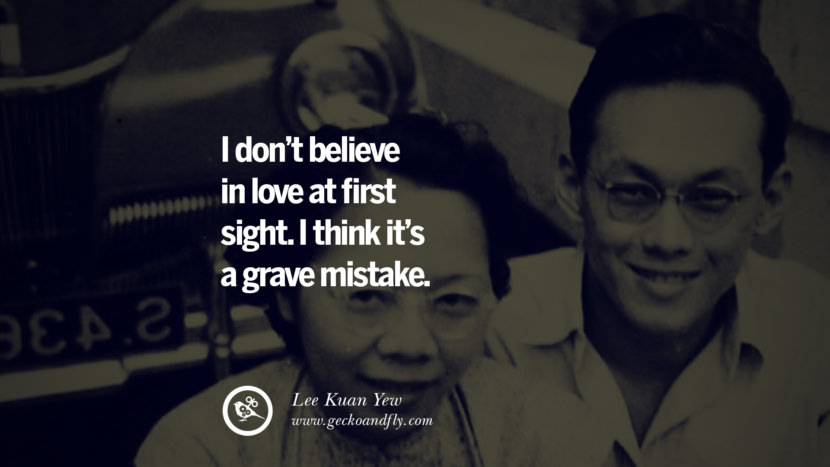 I don't believe in love at first sight. I think it's a grave mistake. singapore prime minister lee kwan yew dead death quotes 李光耀 lee hsien loong lee wei ling lky RIP rest in peace instagram facebook twitter youtube