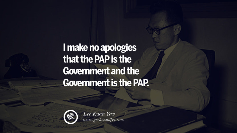 I make no apologies that the PAP is the Government and the Government is the PAP. singapore prime minister lee kwan yew dead death quotes 李光耀 lee hsien loong lee wei ling lky RIP rest in peace instagram facebook twitter youtube