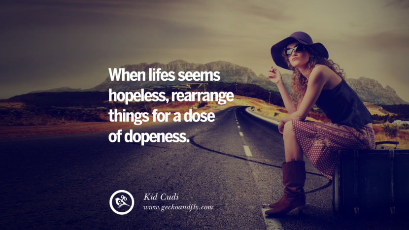 When lifes seems hopeless, rearrange things for a dose of dopeness. - Kid Cudi Quotes On Life About Keep Moving On And Letting Go Of Someone relationship love breakup instagram pinterest facebook twitter