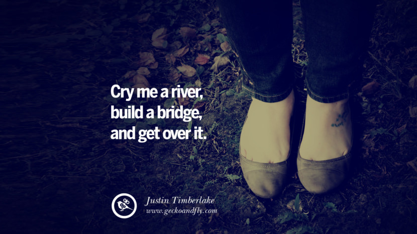 Cry me a river, build a bridge, and get over it. - Justin Timberlake Quotes On Life About Keep Moving On And Letting Go Of Someone relationship love breakup instagram pinterest facebook twitter