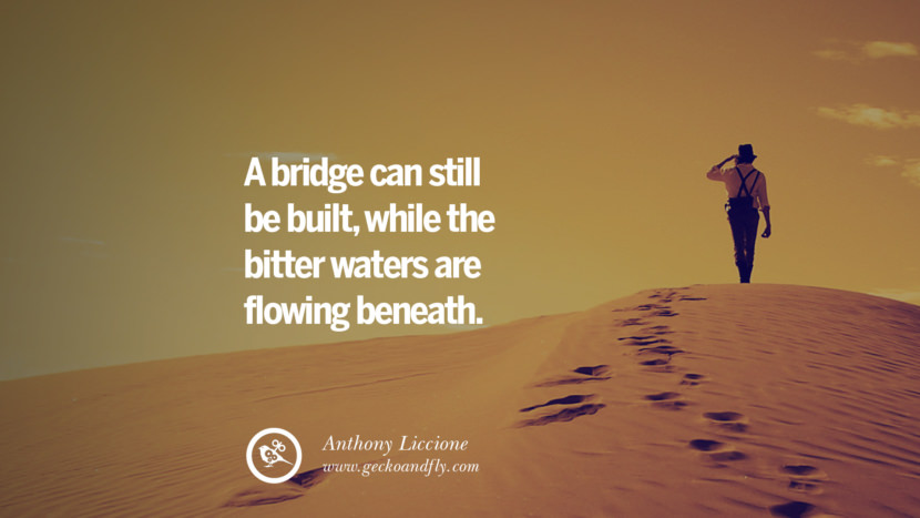 A bridge can still be built, while the bitter waters are flowing beneath. - Anthony Liccione Quotes On Life About Keep Moving On And Letting Go Of Someone relationship love breakup instagram pinterest facebook twitter