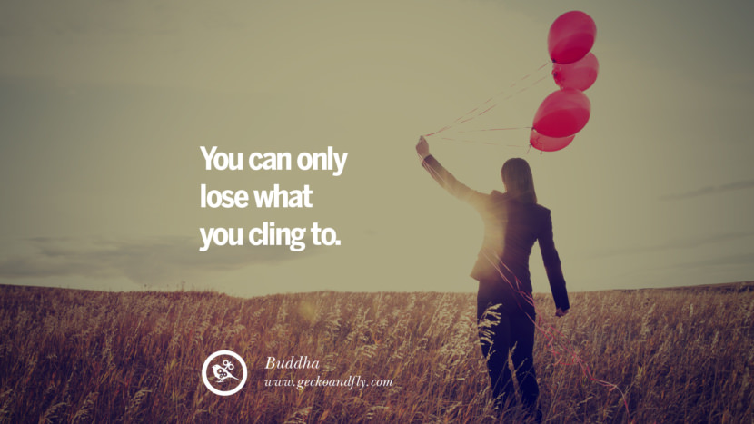 You can only lose what you cling to. - Buddha Quotes About Moving On And Letting Go Of Relationship And Love relationship love breakup instagram pinterest facebook twitter tumblr