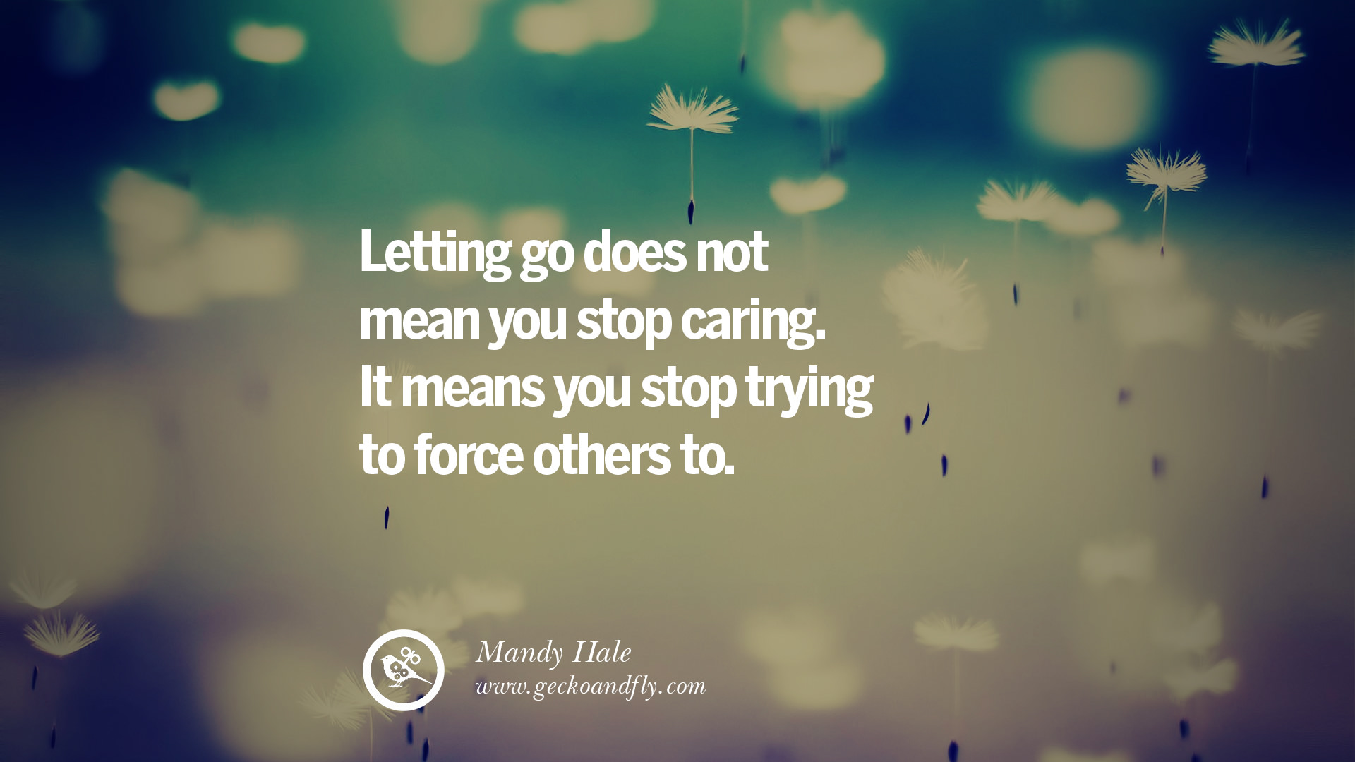 letting go does not mean you stop caring it means you stop trying to force - Letting Go Quotes