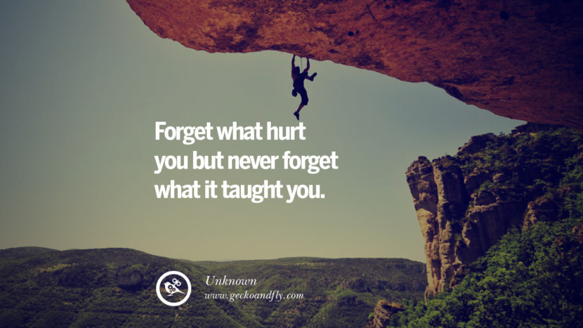 Forget what hurt you but never forget what it taught you. - Unknown Quotes About Moving On And Letting Go Of Relationship And Love relationship love breakup instagram pinterest facebook twitter tumblr