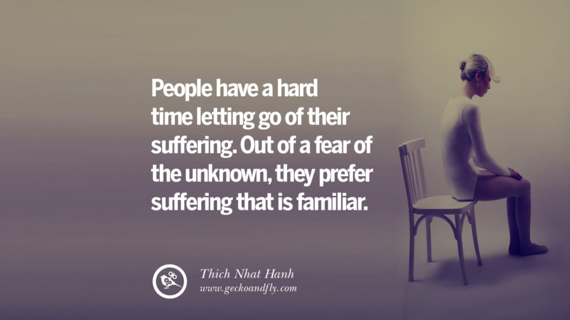 People have a hard time letting go of their suffering. Out of a fear of the unknown, they prefer suffering that is familiar. - Thich Nhat Hanh Quotes About Moving On And Letting Go Of Relationship And Love relationship love breakup instagram pinterest facebook twitter tumblr