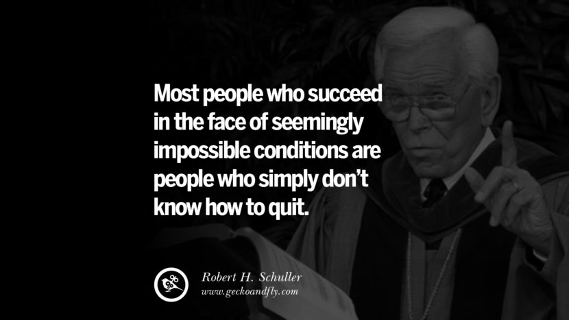 Most people who succeed in the face of seemingly impossible conditions are people who simply don't know how to quit. - Robert H. Schuller positive quotes for the day about life attitude thinking instagram pinterest facebook twitter