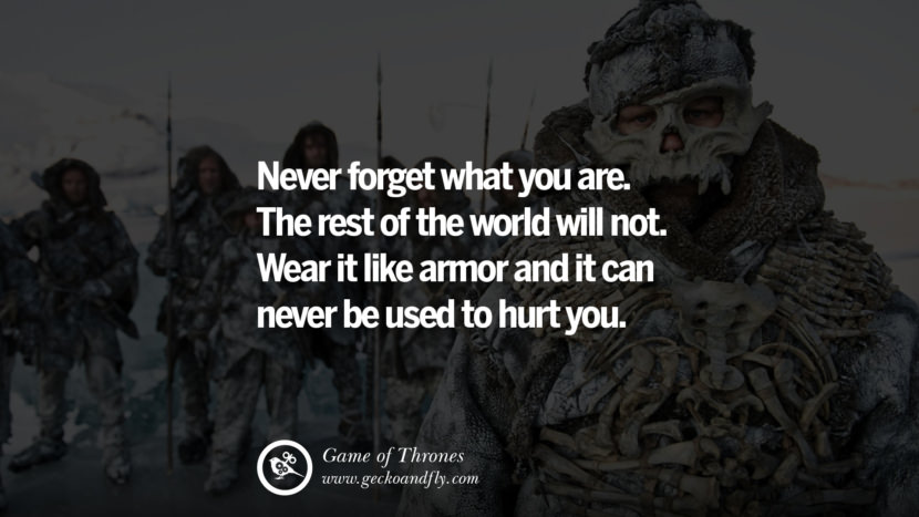 Never forget what you are. The rest of the world will not. Wear it like armor and it can never be used to hurt you. Game of Thrones Quotes pinterest instagram facebook twitter HBO emilia clarke lannister jon snow season 4 king joffrey
