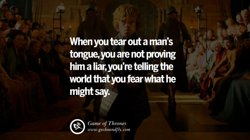 When you tear out a man's tongue, you are not proving him a liar, you're telling the world that you fear what he might say. Game of Thrones Quotes pinterest instagram facebook twitter HBO emilia clarke lannister jon snow season 4 king joffrey