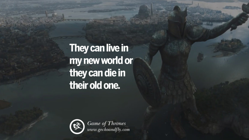 They can live in my new world or they can die in their old one. Game of Thrones Quotes pinterest instagram facebook twitter HBO emilia clarke lannister jon snow season 4 king joffrey