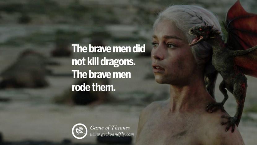 The brave men did not kill dragons. The brave men rode them. Game of Thrones Quotes pinterest instagram facebook twitter HBO emilia clarke lannister jon snow season 4 king joffrey