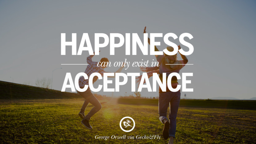 Happiness can only exist in acceptance. George Orwell Quotes From Shooting An Elephant, 1984 and Animal Farm instagram facebook twitter pinterest
