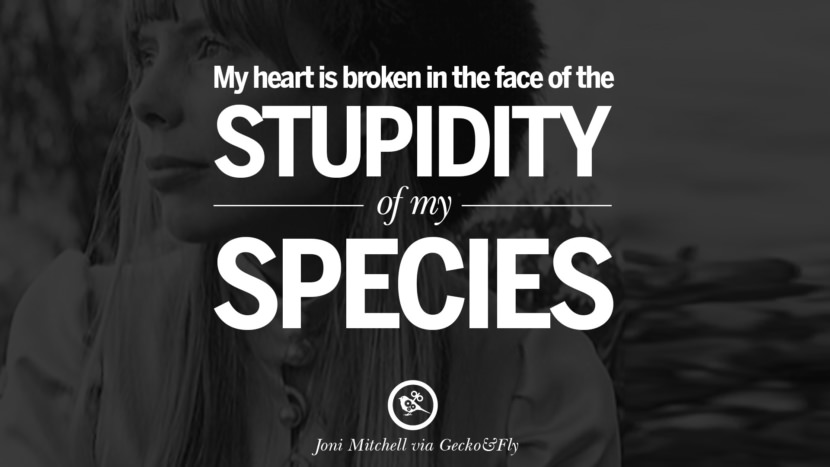 My heart is broken in the face of the stupidity of my species. joni mitchell lyrics quotes blue both sides now river songs
