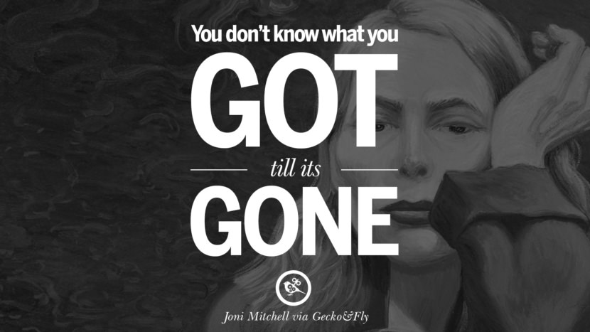 You don't know what you got till its gone. joni mitchell lyrics quotes blue both sides now river songs