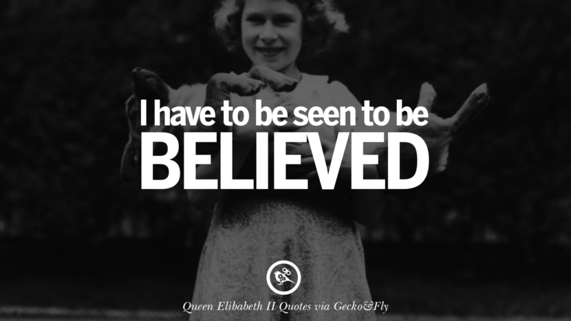 I have to be seen to be believed. Majesty Quotes By Queen Elizabeth II instagram facebook twitter pinterest
