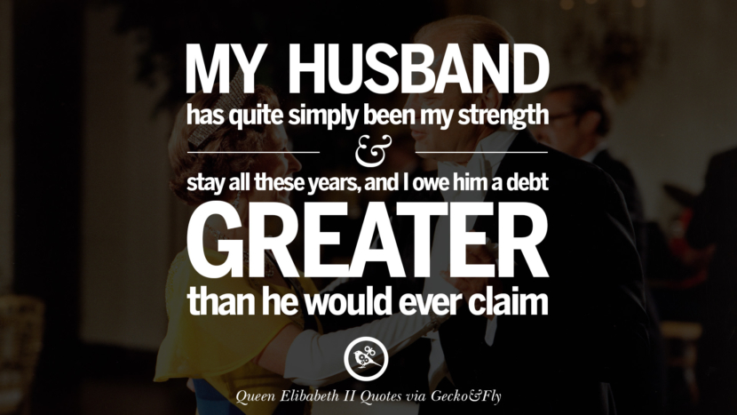 My husband has quite simply been my strength and stayed all these years, and I owe him a debt greater than he would ever claim. Quotes By Queen Elizabeth II