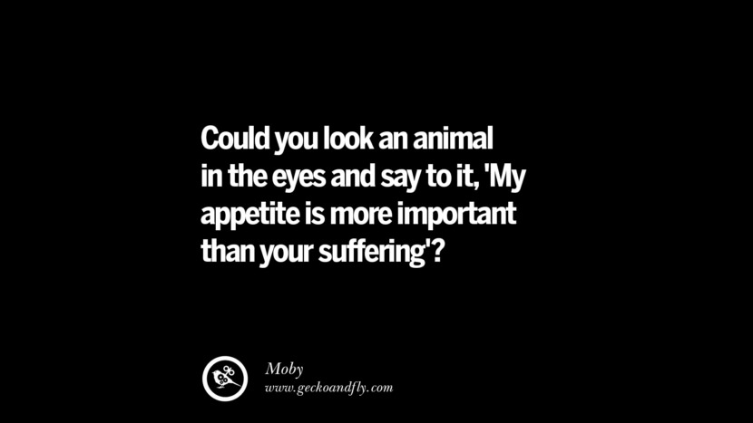 Could you look an animal in the eyes and say to it, 'My appetite is more important than your suffering'? - Moby