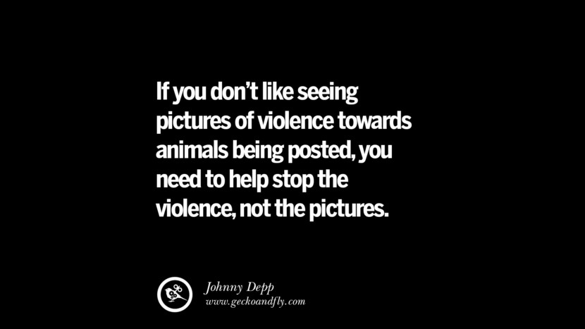 If you don't like seeing pictures of violence towards animals being posted, you need to help stop the violence, not the pictures. - Johnny Depp