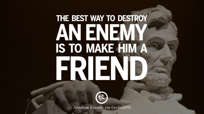 The best way to destroy an enemy is to make him a friend. - Abraham Lincoln Greatest Abraham Lincoln Quotes on Civil War, Liberties, Slavery and Freedom
