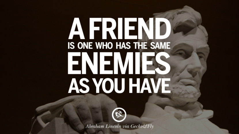 A friend is one who has the same enemies as you have. - Abraham Lincoln Greatest Abraham Lincoln Quotes on Civil War, Liberties, Slavery and Freedom