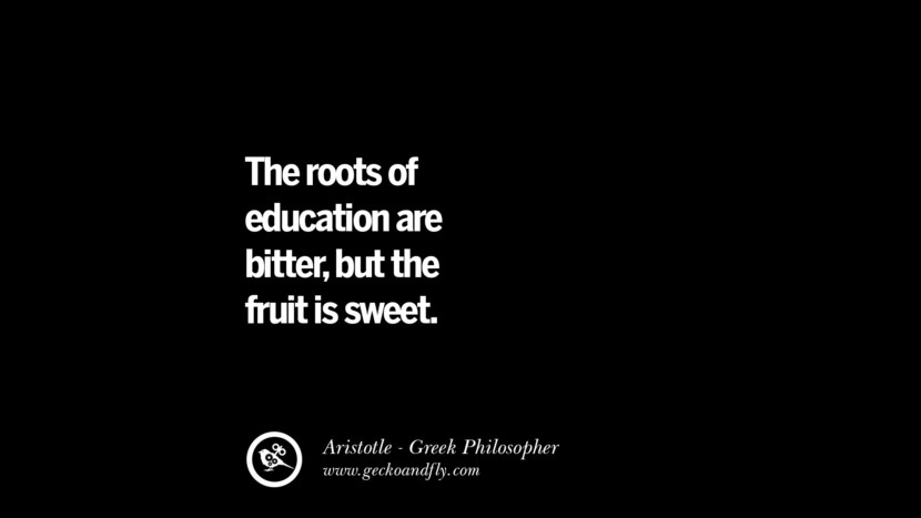 The roots of education are bitter, but the fruit is sweet. Famous Aristotle Quotes on Ethics, Love, Life, Politics and Education