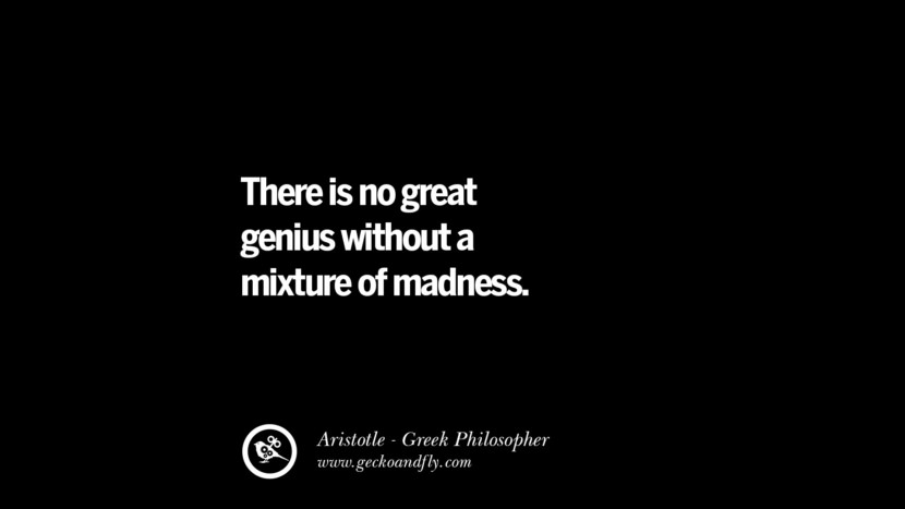 There is no great genius without a mixture of madness. Famous Aristotle Quotes on Ethics, Love, Life, Politics and Education