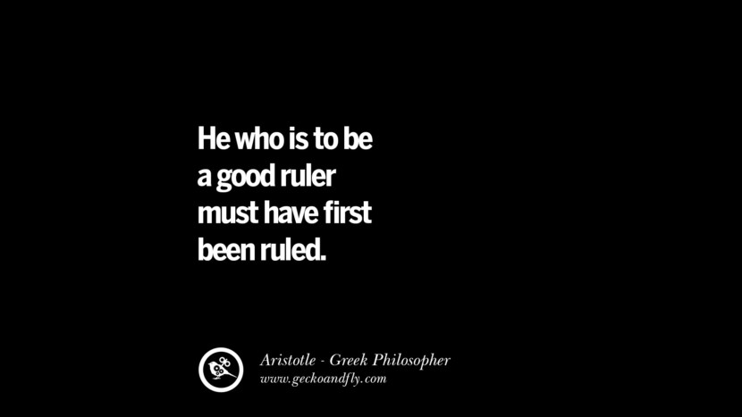 He who is to be a good ruler must have first been ruled. Famous Aristotle Quotes on Ethics, Love, Life, Politics and Education