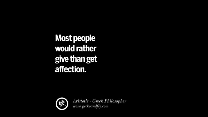 Most people would rather give than get affection. Famous Aristotle Quotes on Ethics, Love, Life, Politics and Education