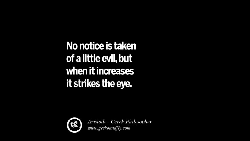 No notice is taken of a little evil, but when it increases it strikes the eye. Famous Aristotle Quotes on Ethics, Love, Life, Politics and Education